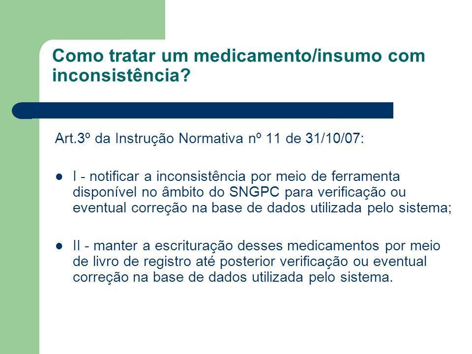 Como tratar um medicamento/insumo com inconsistência? Art.3º da Instrução Normativa nº 11 de 31/10/07: I - notificar a inconsistência por meio de ferr