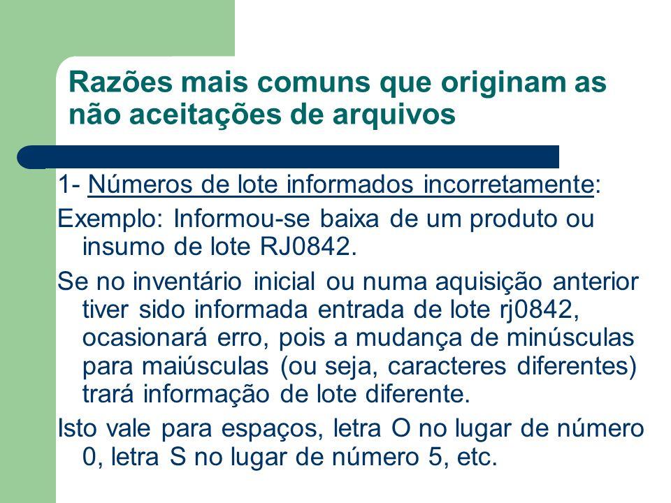 Razões mais comuns que originam as não aceitações de arquivos 1- Números de lote informados incorretamente: Exemplo: Informou-se baixa de um produto ou insumo de lote RJ0842.