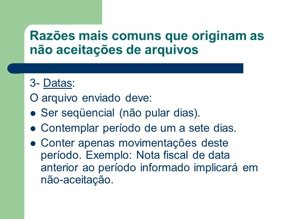 Razões mais comuns que originam as não aceitações de arquivos 3- Datas: O arquivo enviado deve: Ser seqüencial (não pular dias). Contemplar período de