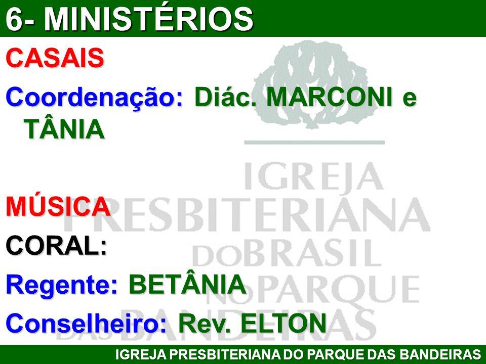 CASAIS Coordenação: Diác. MARCONI e TÂNIA MÚSICACORAL: Regente: BETÂNIA Conselheiro: Rev. ELTON IGREJA PRESBITERIANA DO PARQUE DAS BANDEIRAS 6- MINIST