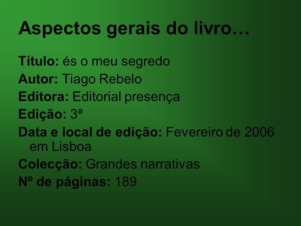 Aspectos gerais do livro… Título: és o meu segredo Autor: Tiago Rebelo Editora: Editorial presença Edição: 3ª Data e local de edição: Fevereiro de 200