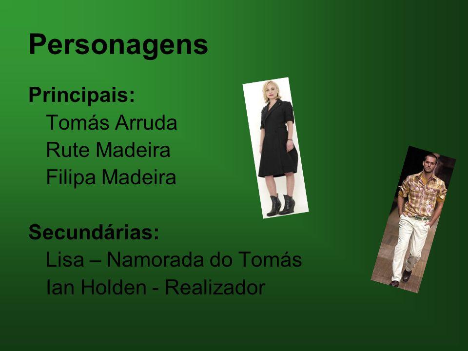 Personagens Principais: Tomás Arruda Rute Madeira Filipa Madeira Secundárias: Lisa – Namorada do Tomás Ian Holden - Realizador
