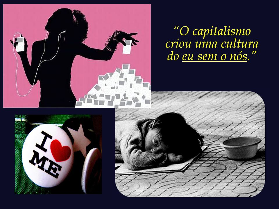 O capitalismo criou uma cultura do eu sem o nós.