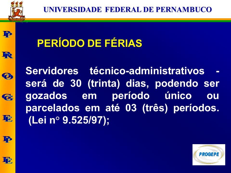 UNIVERSIDADE FEDERAL DE PERNAMBUCO PERÍODO DE FÉRIAS Servidores técnico-administrativos - será de 30 (trinta) dias, podendo ser gozados em período úni