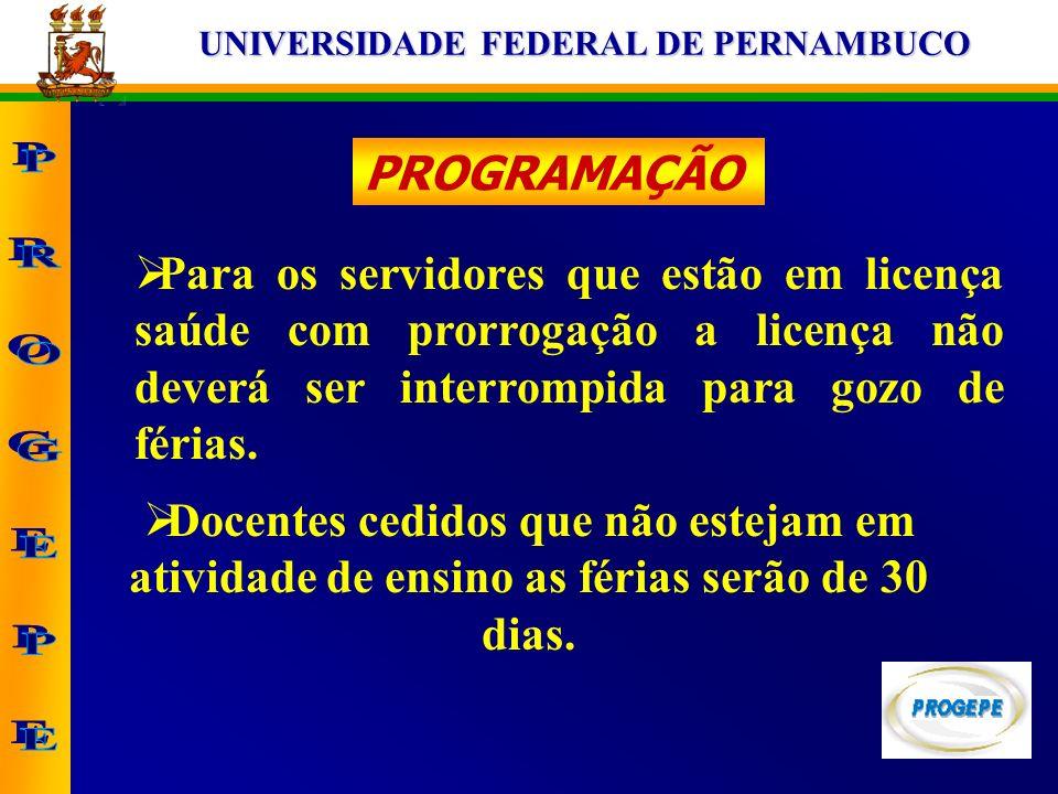 UNIVERSIDADE FEDERAL DE PERNAMBUCO PROGRAMAÇÃO Para os servidores que estão em licença saúde com prorrogação a licença não deverá ser interrompida par