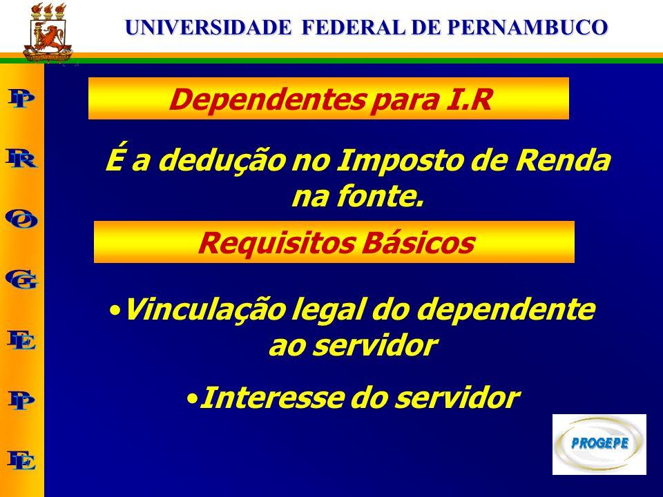UNIVERSIDADE FEDERAL DE PERNAMBUCO Dependentes para I.R É a dedução no Imposto de Renda na fonte. Requisitos Básicos Vinculação legal do dependente ao