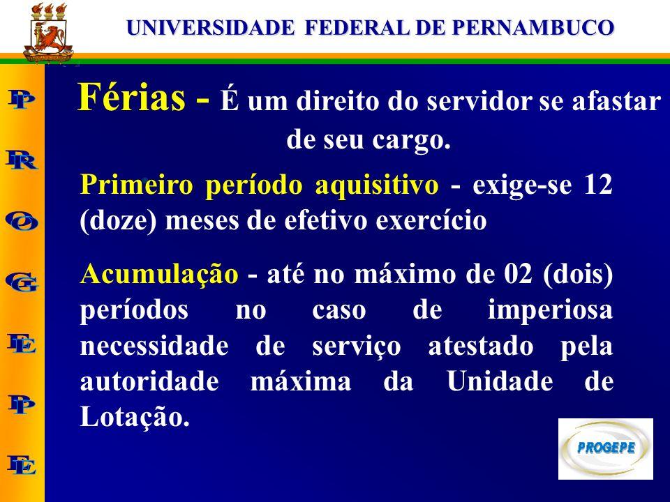 UNIVERSIDADE FEDERAL DE PERNAMBUCO Férias - É um direito do servidor se afastar de seu cargo. Primeiro período aquisitivo - exige-se 12 (doze) meses d