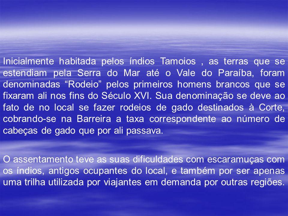 Inicialmente habitada pelos índios Tamoios, as terras que se estendiam pela Serra do Mar até o Vale do Paraíba, foram denominadas Rodeio pelos primeiros homens brancos que se fixaram ali nos fins do Século XVI.