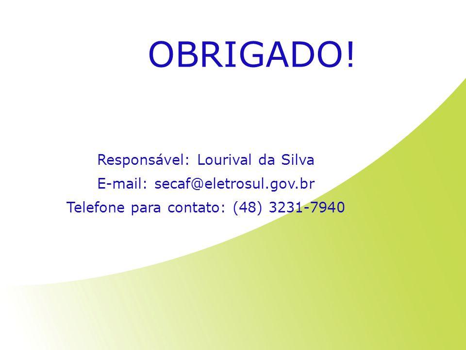 OBRIGADO! Responsável: Lourival da Silva E-mail: secaf@eletrosul.gov.br Telefone para contato: (48) 3231-7940