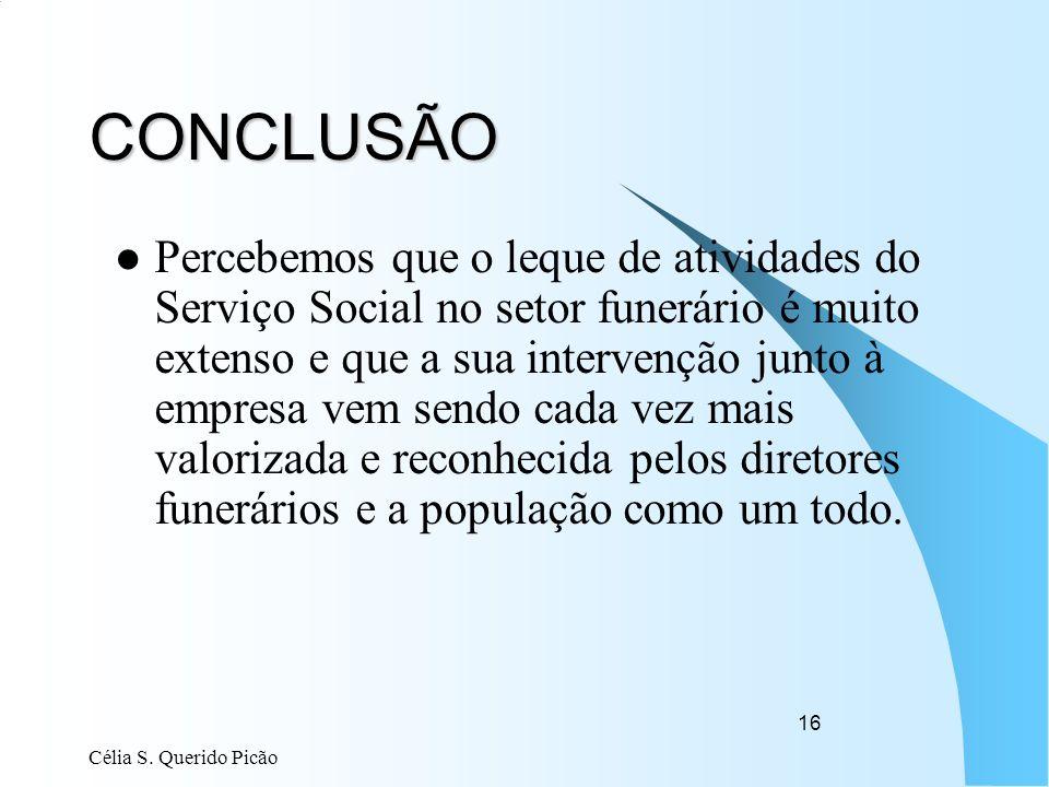 Célia S. Querido Picão 16 CONCLUSÃO Percebemos que o leque de atividades do Serviço Social no setor funerário é muito extenso e que a sua intervenção