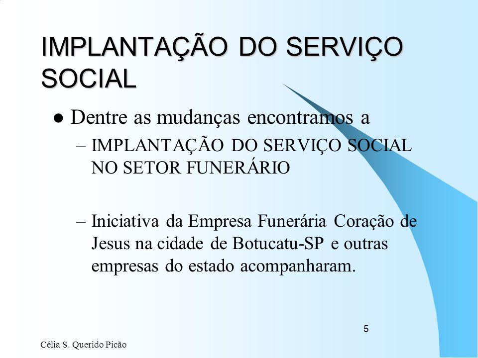 Célia S. Querido Picão 5 IMPLANTAÇÃO DO SERVIÇO SOCIAL Dentre as mudanças encontramos a –IMPLANTAÇÃO DO SERVIÇO SOCIAL NO SETOR FUNERÁRIO –Iniciativa