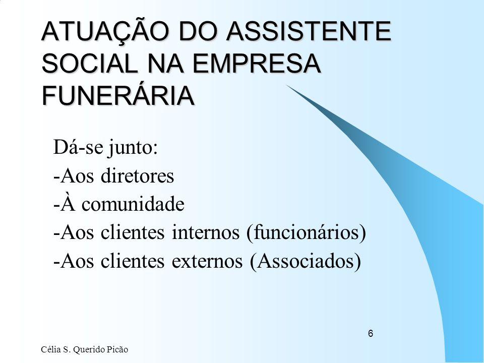 Célia S. Querido Picão 6 ATUAÇÃO DO ASSISTENTE SOCIAL NA EMPRESA FUNERÁRIA Dá-se junto: -Aos diretores -À comunidade -Aos clientes internos (funcionár