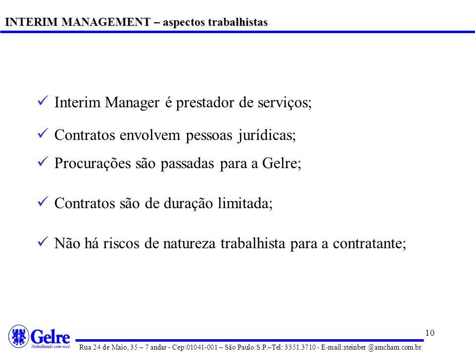 10 Interim Manager é prestador de serviços; Contratos envolvem pessoas jurídicas; Procurações são passadas para a Gelre; Contratos são de duração limitada; Não há riscos de natureza trabalhista para a contratante; INTERIM MANAGEMENT – aspectos trabalhistas Rua 24 de Maio, 35 – 7 andar - Cep:01041-001 – São Paulo/S.P.–Tel: 3351.3710 - E-mail:steinber @amcham.com.br