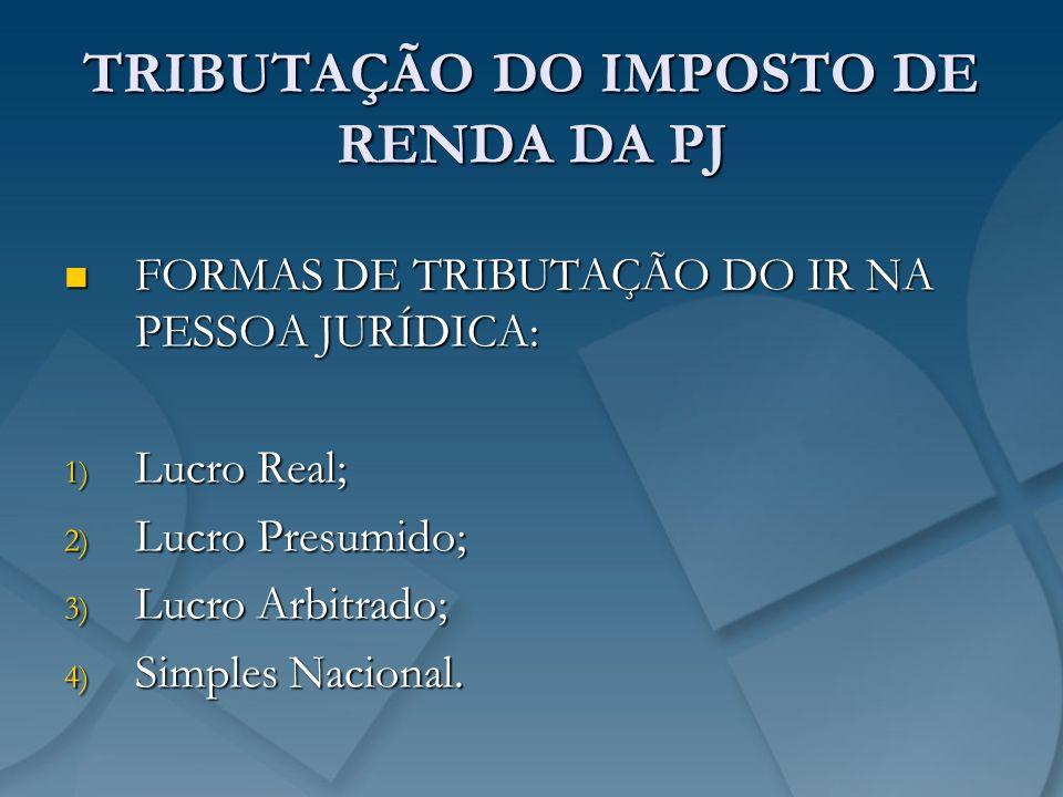 TRIBUTAÇÃO DO IMPOSTO DE RENDA DA PJ FORMAS DE TRIBUTAÇÃO DO IR NA PESSOA JURÍDICA: FORMAS DE TRIBUTAÇÃO DO IR NA PESSOA JURÍDICA: 1) Lucro Real; 2) L