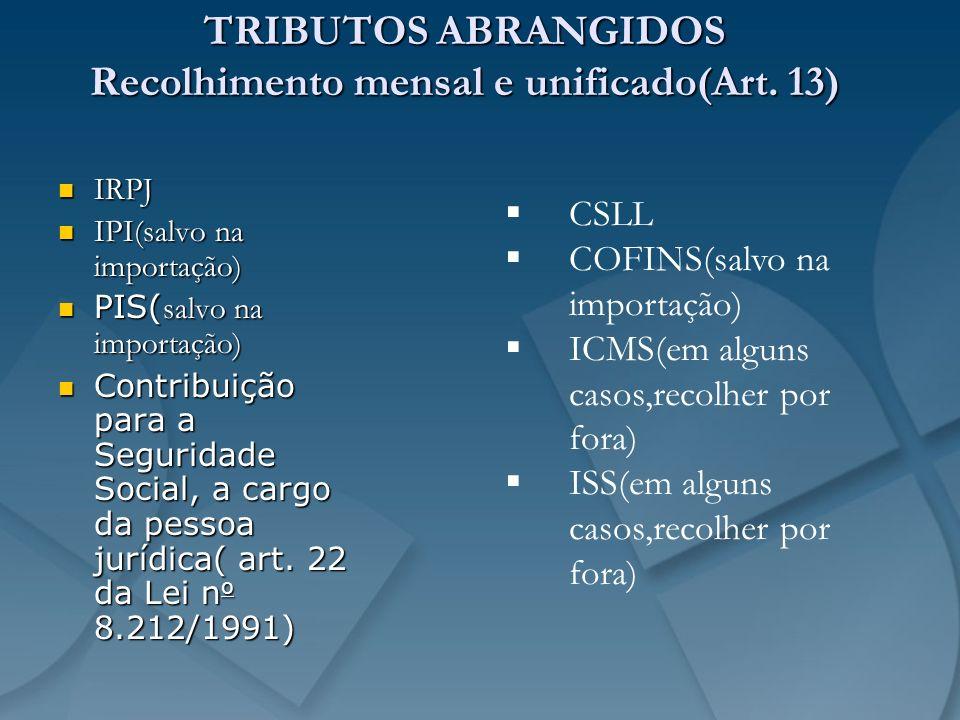 TRIBUTOS ABRANGIDOS Recolhimento mensal e unificado(Art. 13) IRPJ IRPJ IPI(salvo na importação) IPI(salvo na importação) PIS( salvo na importação) PIS