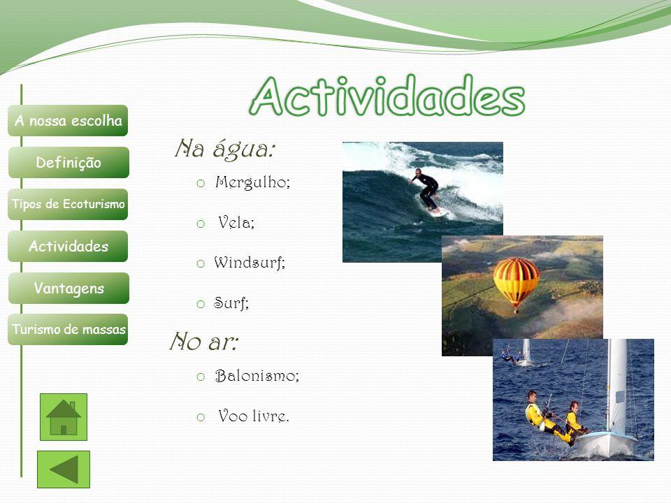 Na água: o Mergulho; o Vela; o Windsurf; o Surf; No ar: o Balonismo; o Voo livre. Definição A nossa escolha Tipos de Ecoturismo Actividades Vantagens