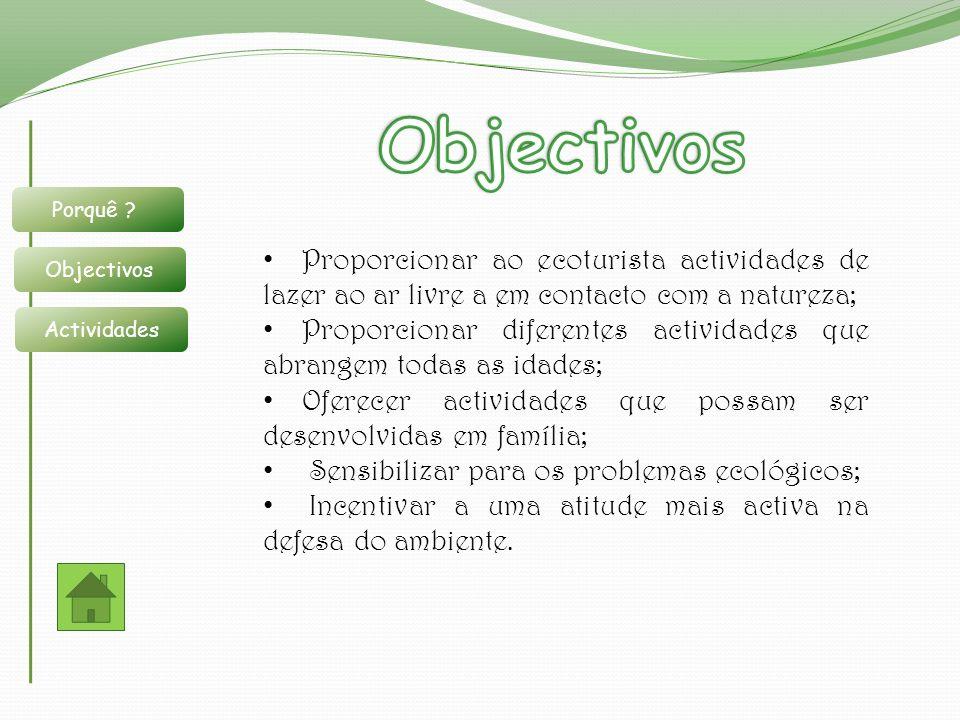 Porquê ? Objectivos Actividades Proporcionar ao ecoturista actividades de lazer ao ar livre a em contacto com a natureza; Proporcionar diferentes acti