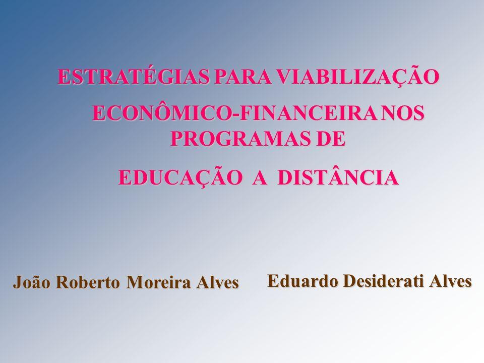 ESTRATÉGIAS PARA VIABILIZAÇÃO ECONÔMICO-FINANCEIRA NOS PROGRAMAS DE EDUCAÇÃO A DISTÂNCIA João Roberto Moreira Alves Eduardo Desiderati Alves