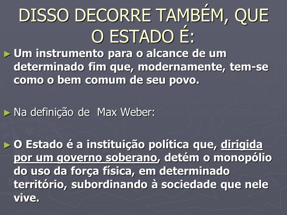 DISSO DECORRE TAMBÉM, QUE O ESTADO É: Um instrumento para o alcance de um determinado fim que, modernamente, tem-se como o bem comum de seu povo.