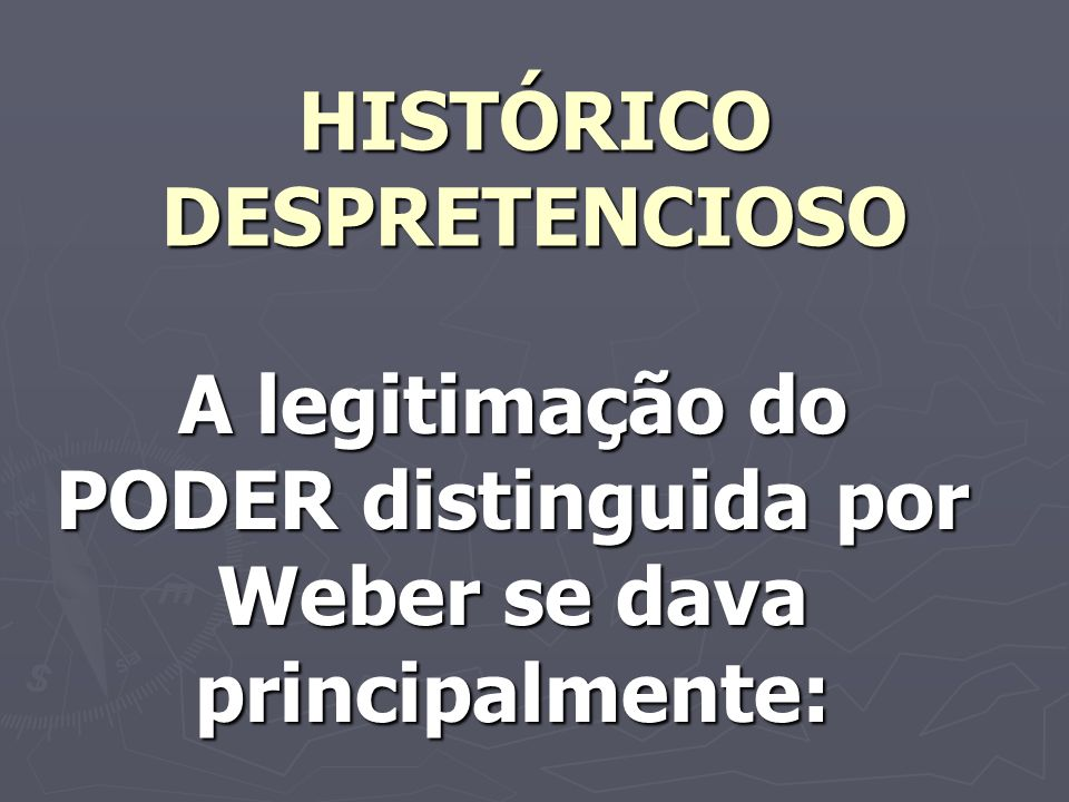 HISTÓRICO DESPRETENCIOSO A legitimação do PODER distinguida por Weber se dava principalmente: