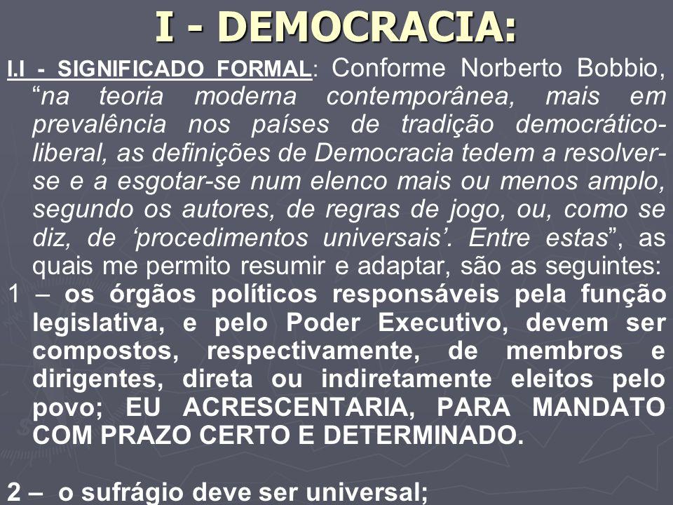 I - DEMOCRACIA: I.I - SIGNIFICADO FORMAL: Conforme Norberto Bobbio,na teoria moderna contemporânea, mais em prevalência nos países de tradição democrático- liberal, as definições de Democracia tedem a resolver- se e a esgotar-se num elenco mais ou menos amplo, segundo os autores, de regras de jogo, ou, como se diz, de procedimentos universais.