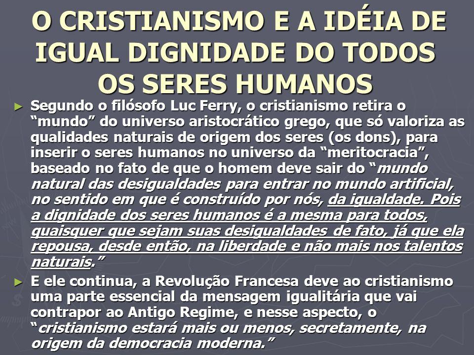 O CRISTIANISMO E A IDÉIA DE IGUAL DIGNIDADE DO TODOS OS SERES HUMANOS O CRISTIANISMO E A IDÉIA DE IGUAL DIGNIDADE DO TODOS OS SERES HUMANOS Segundo o filósofo Luc Ferry, o cristianismo retira o mundo do universo aristocrático grego, que só valoriza as qualidades naturais de origem dos seres (os dons), para inserir o seres humanos no universo da meritocracia, baseado no fato de que o homem deve sair do mundo natural das desigualdades para entrar no mundo artificial, no sentido em que é construído por nós, da igualdade.