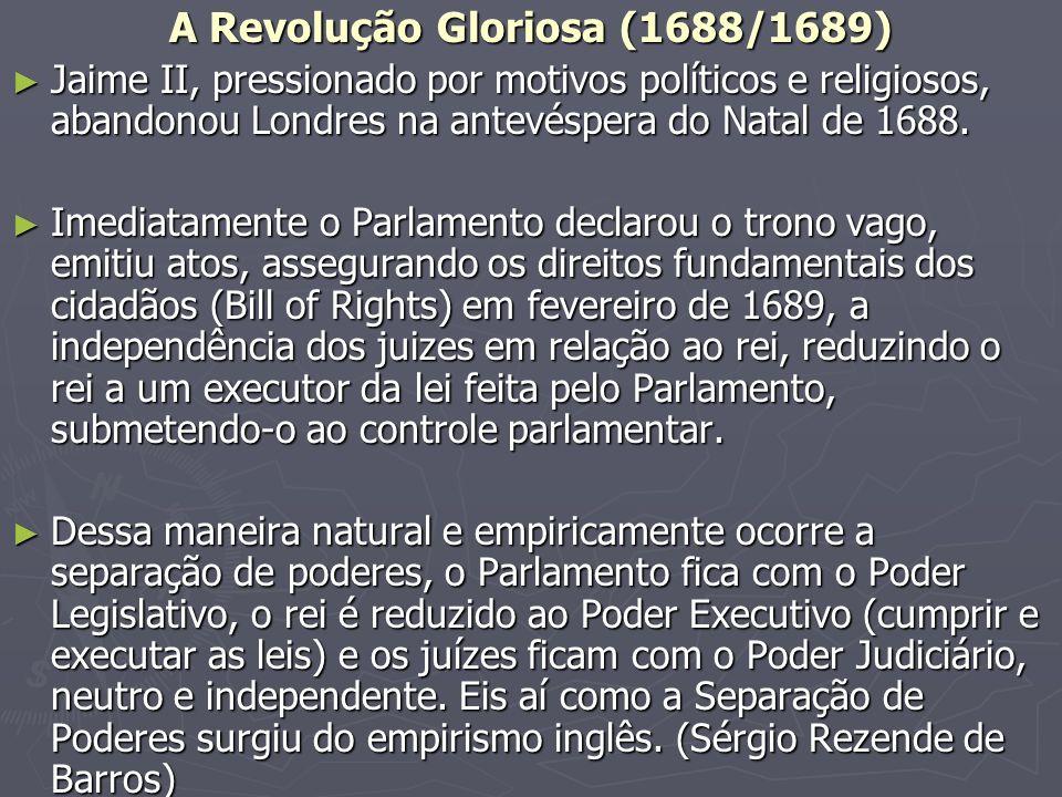 A Revolução Gloriosa (1688/1689) Jaime II, pressionado por motivos políticos e religiosos, abandonou Londres na antevéspera do Natal de 1688.
