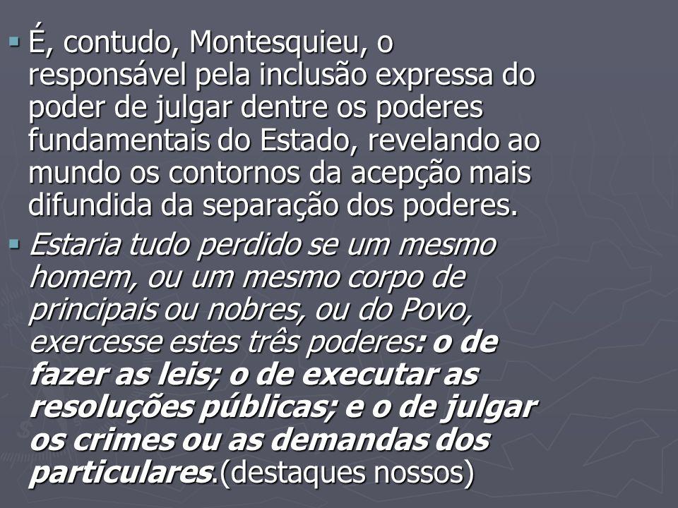 É, contudo, Montesquieu, o responsável pela inclusão expressa do poder de julgar dentre os poderes fundamentais do Estado, revelando ao mundo os contornos da acepção mais difundida da separação dos poderes.