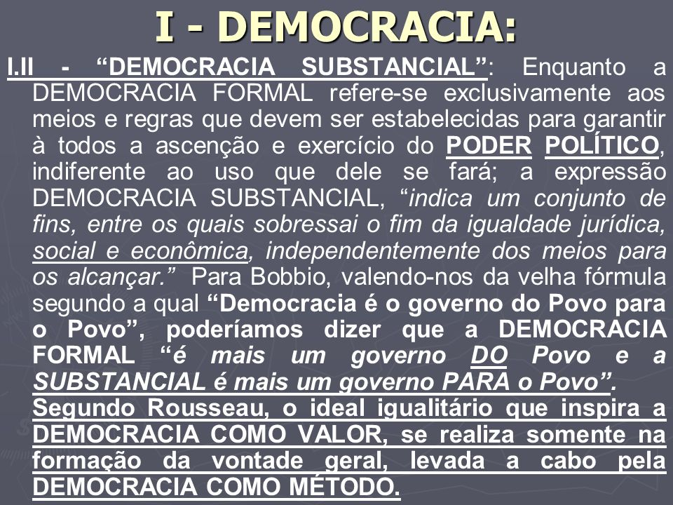 I - DEMOCRACIA: I.II - DEMOCRACIA SUBSTANCIAL: Enquanto a DEMOCRACIA FORMAL refere-se exclusivamente aos meios e regras que devem ser estabelecidas para garantir à todos a ascenção e exercício do PODER POLÍTICO, indiferente ao uso que dele se fará; a expressão DEMOCRACIA SUBSTANCIAL, indica um conjunto de fins, entre os quais sobressai o fim da igualdade jurídica, social e econômica, independentemente dos meios para os alcançar.