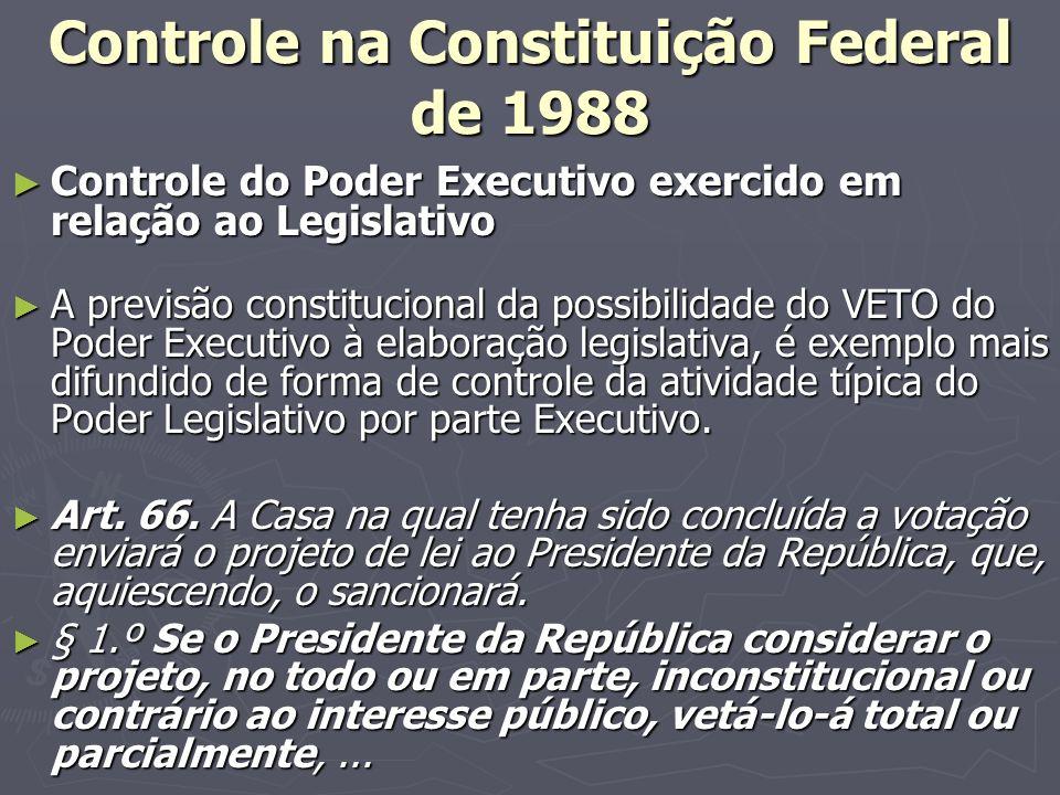 Controle na Constituição Federal de 1988 Controle do Poder Executivo exercido em relação ao Legislativo Controle do Poder Executivo exercido em relação ao Legislativo A previsão constitucional da possibilidade do VETO do Poder Executivo à elaboração legislativa, é exemplo mais difundido de forma de controle da atividade típica do Poder Legislativo por parte Executivo.