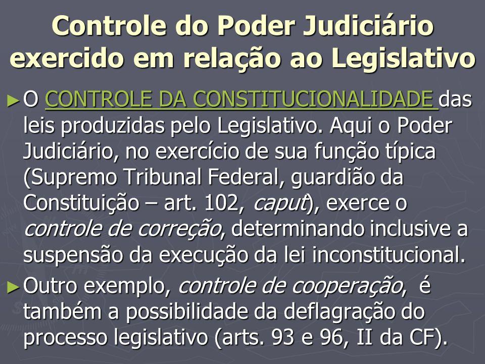 Controle do Poder Judiciário exercido em relação ao Legislativo O CONTROLE DA CONSTITUCIONALIDADE das leis produzidas pelo Legislativo.
