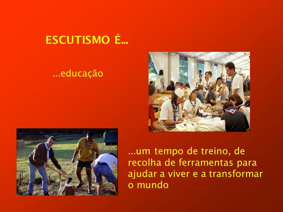ESCUTISMO É......educação...um tempo de treino, de recolha de ferramentas para ajudar a viver e a transformar o mundo