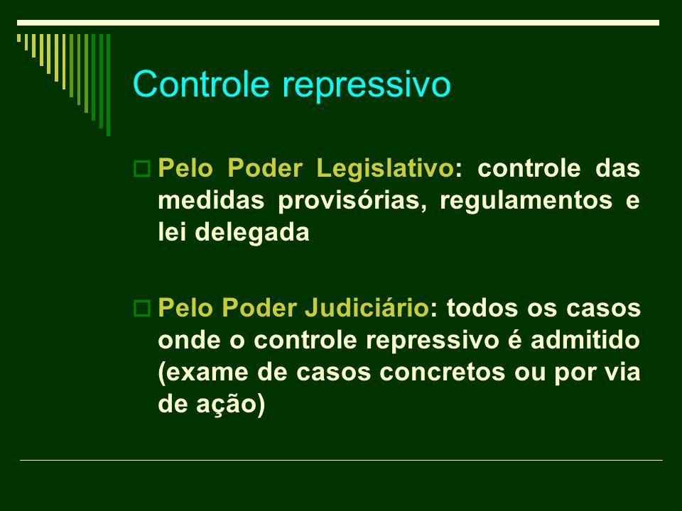 Controle repressivo Pelo Poder Legislativo: controle das medidas provisórias, regulamentos e lei delegada Pelo Poder Judiciário: todos os casos onde o