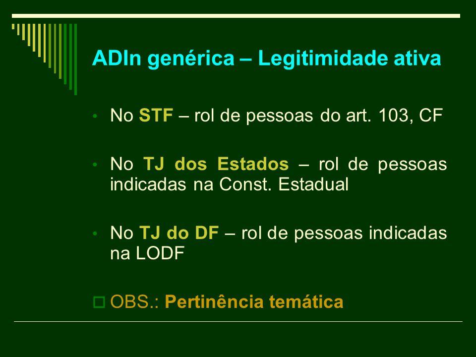 ADIn genérica – Legitimidade ativa No STF – rol de pessoas do art. 103, CF No TJ dos Estados – rol de pessoas indicadas na Const. Estadual No TJ do DF