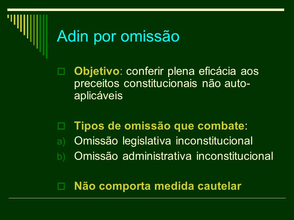 Adin por omissão Objetivo: conferir plena eficácia aos preceitos constitucionais não auto- aplicáveis Tipos de omissão que combate: a) Omissão legisla