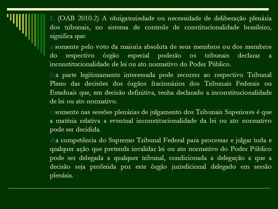1. (OAB 2010.2) A obrigatoriedade ou necessidade de deliberação plenária dos tribunais, no sistema de controle de constitucionalidade brasileiro, sign