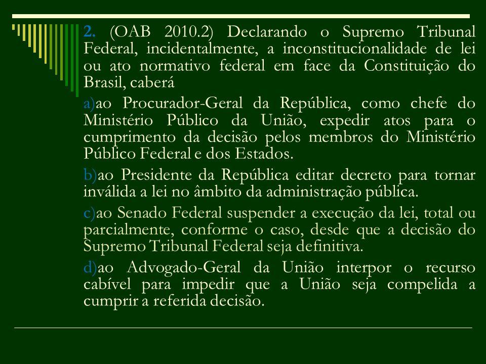 2. (OAB 2010.2) Declarando o Supremo Tribunal Federal, incidentalmente, a inconstitucionalidade de lei ou ato normativo federal em face da Constituiçã
