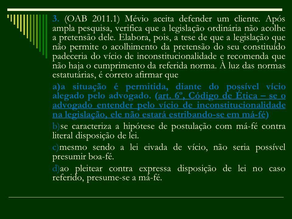 3. (OAB 2011.1) Mévio aceita defender um cliente. Após ampla pesquisa, verifica que a legislação ordinária não acolhe a pretensão dele. Elabora, pois,