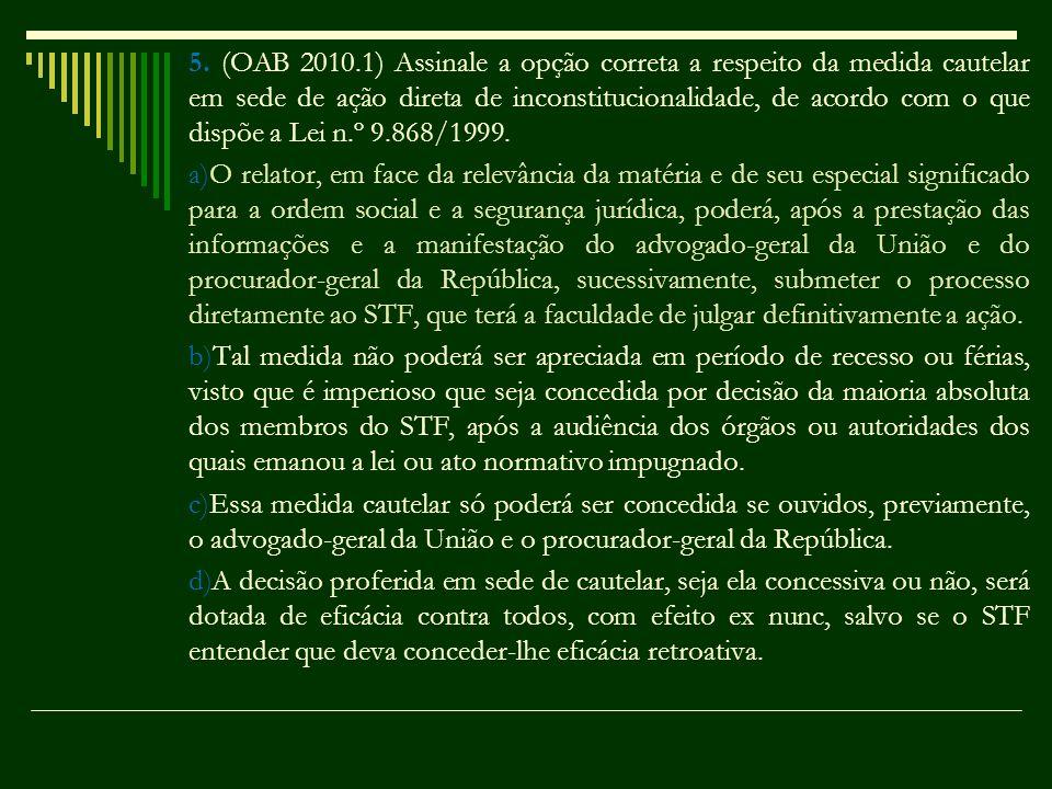 5. (OAB 2010.1) Assinale a opção correta a respeito da medida cautelar em sede de ação direta de inconstitucionalidade, de acordo com o que dispõe a L