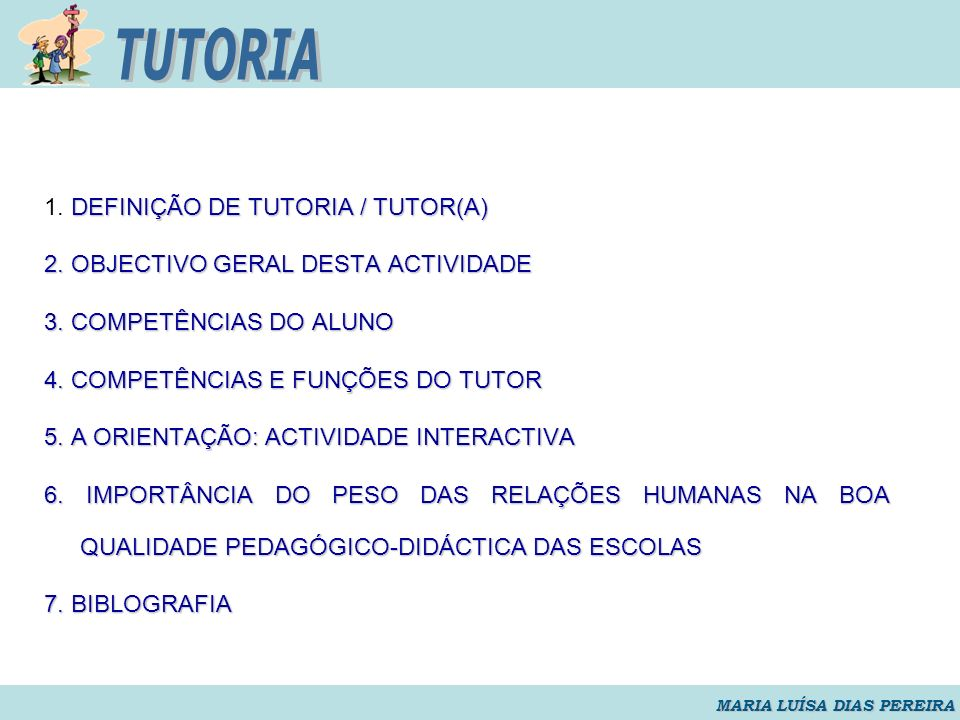 DEFINIÇÃO DE TUTORIA / TUTOR(A) 1. DEFINIÇÃO DE TUTORIA / TUTOR(A) 2. OBJECTIVO GERAL DESTA ACTIVIDADE 3. COMPETÊNCIAS DO ALUNO 4. COMPETÊNCIAS E FUNÇ