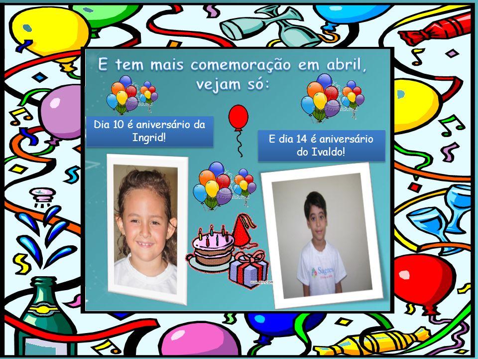 Dia 10 é aniversário da Ingrid! E dia 14 é aniversário do Ivaldo!