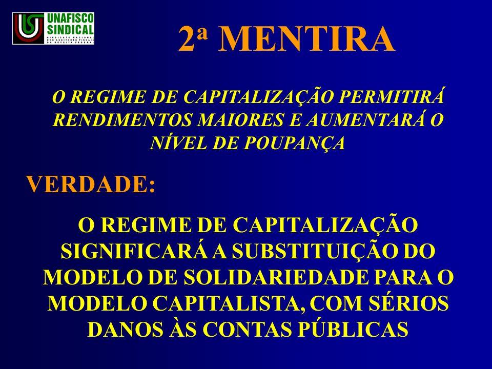 2 a MENTIRA O REGIME DE CAPITALIZAÇÃO PERMITIRÁ RENDIMENTOS MAIORES E AUMENTARÁ O NÍVEL DE POUPANÇA VERDADE: O REGIME DE CAPITALIZAÇÃO SIGNIFICARÁ A SUBSTITUIÇÃO DO MODELO DE SOLIDARIEDADE PARA O MODELO CAPITALISTA, COM SÉRIOS DANOS ÀS CONTAS PÚBLICAS
