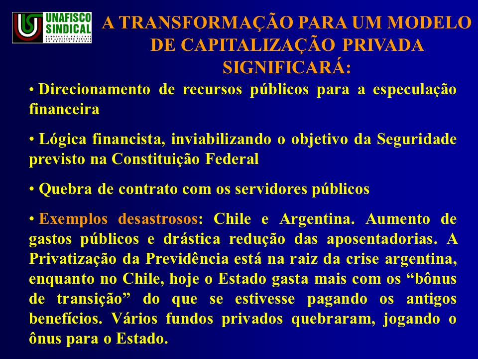 A TRANSFORMAÇÃO PARA UM MODELO DE CAPITALIZAÇÃO PRIVADA SIGNIFICARÁ: Direcionamento de recursos públicos para a especulação financeira Lógica financista, inviabilizando o objetivo da Seguridade previsto na Constituição Federal Quebra de contrato com os servidores públicos Exemplos desastrosos: Chile e Argentina.