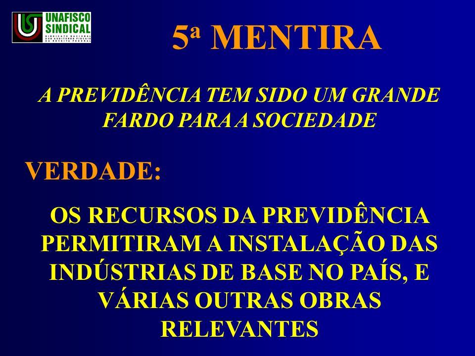 5 a MENTIRA A PREVIDÊNCIA TEM SIDO UM GRANDE FARDO PARA A SOCIEDADE VERDADE: OS RECURSOS DA PREVIDÊNCIA PERMITIRAM A INSTALAÇÃO DAS INDÚSTRIAS DE BASE NO PAÍS, E VÁRIAS OUTRAS OBRAS RELEVANTES