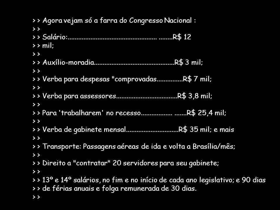 > > Agora vejam só a farra do Congresso Nacional : > > > > Salário:...........................................................R$ 12 > > mil; > > > > A