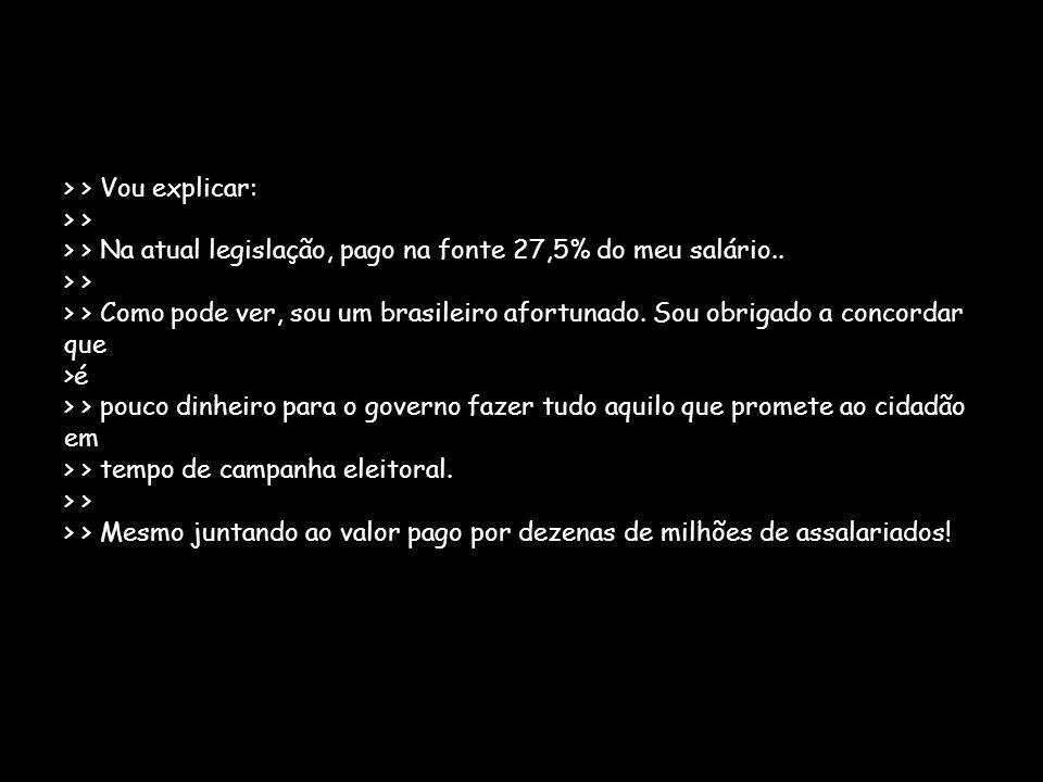 > > Vou explicar: > > > > Na atual legislação, pago na fonte 27,5% do meu salário.. > > > > Como pode ver, sou um brasileiro afortunado. Sou obrigado