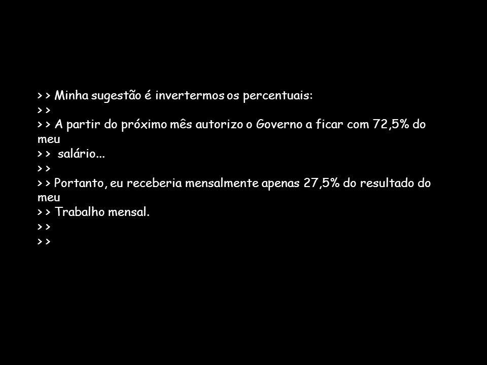 > > Minha sugestão é invertermos os percentuais: > > > > A partir do próximo mês autorizo o Governo a ficar com 72,5% do meu > > salário... > > > > Po
