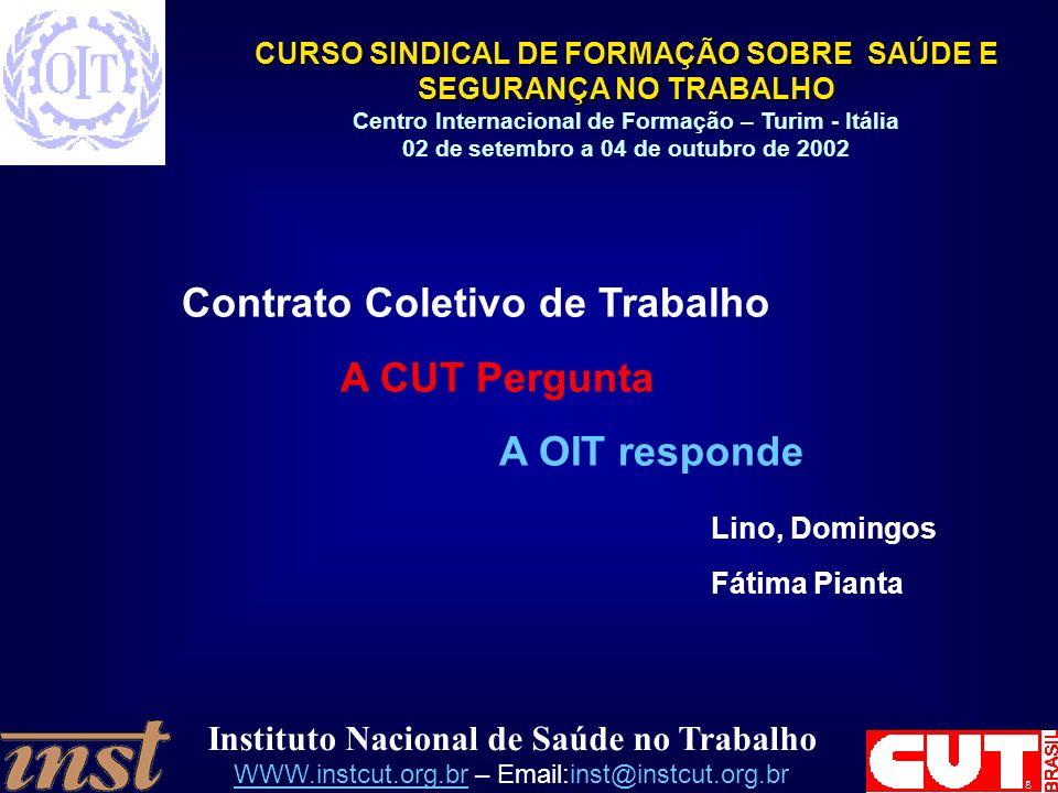 Instituto Nacional de Saúde no Trabalho WWW.instcut.org.brWWW.instcut.org.br – Email:inst@instcut.org.br CURSO SINDICAL DE FORMAÇÃO SOBRE SAÚDE E SEGURANÇA NO TRABALHO Centro Internacional de Formação – Turim - Itália 02 de setembro a 04 de outubro de 2002 Contrato Coletivo de Trabalho A CUT Pergunta A OIT responde Lino, Domingos Fátima Pianta
