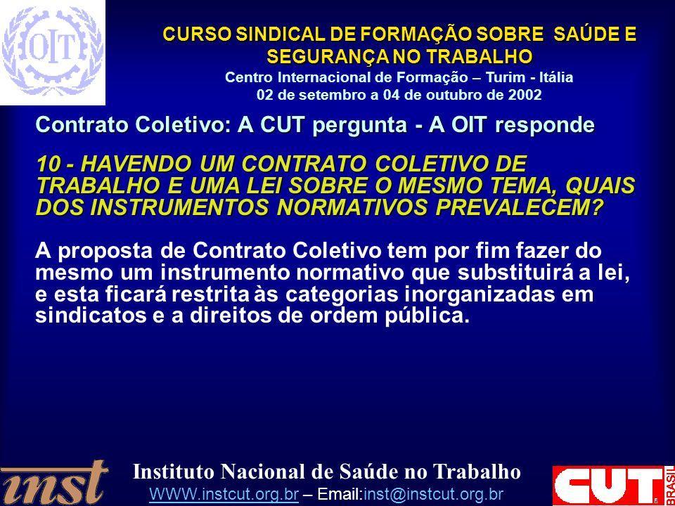 Instituto Nacional de Saúde no Trabalho WWW.instcut.org.brWWW.instcut.org.br – Email:inst@instcut.org.br CURSO SINDICAL DE FORMAÇÃO SOBRE SAÚDE E SEGURANÇA NO TRABALHO Centro Internacional de Formação – Turim - Itália 02 de setembro a 04 de outubro de 2002 Contrato Coletivo: A CUT pergunta - A OIT responde 10 - HAVENDO UM CONTRATO COLETIVO DE TRABALHO E UMA LEI SOBRE O MESMO TEMA, QUAIS DOS INSTRUMENTOS NORMATIVOS PREVALECEM.
