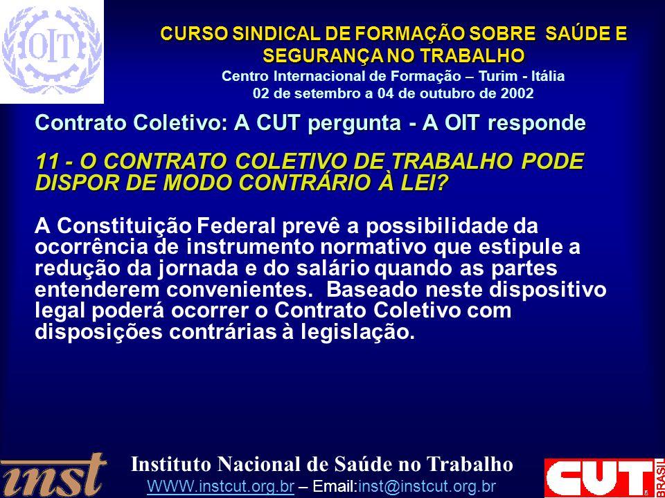 Instituto Nacional de Saúde no Trabalho WWW.instcut.org.brWWW.instcut.org.br – Email:inst@instcut.org.br CURSO SINDICAL DE FORMAÇÃO SOBRE SAÚDE E SEGURANÇA NO TRABALHO Centro Internacional de Formação – Turim - Itália 02 de setembro a 04 de outubro de 2002 Contrato Coletivo: A CUT pergunta - A OIT responde 11 - O CONTRATO COLETIVO DE TRABALHO PODE DISPOR DE MODO CONTRÁRIO À LEI.